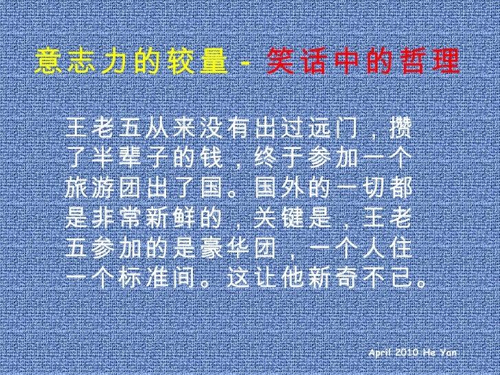 意志力的较量 - 笑话中的哲理 王老五从来没有出过远门,攒了半辈子的钱,终于参加一个旅游团出了国。国外的一切都是非常新鲜的,关键是,王老五参加的是豪华团,一个人住一个标准间。这让他新奇不已。 April 2010 He Yan