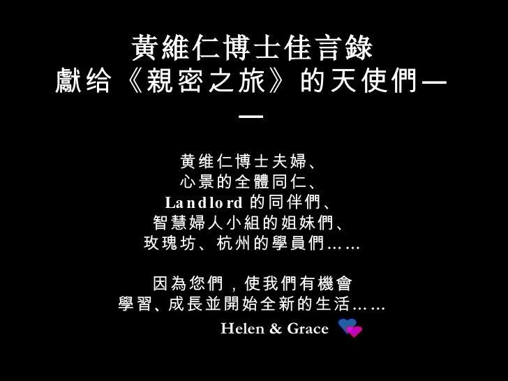 Helen & Grace 黃維仁 博士佳言 錄 獻 给《 親 密之旅》的天使 們 —— 黄维仁博士夫 婦 、 心景的全 體 同仁、 Landlord 的同伴 們 、 智慧 婦 人小 組 的姐妹 們 、 玫瑰坊、杭州的 學員們 …… 因 為 您...