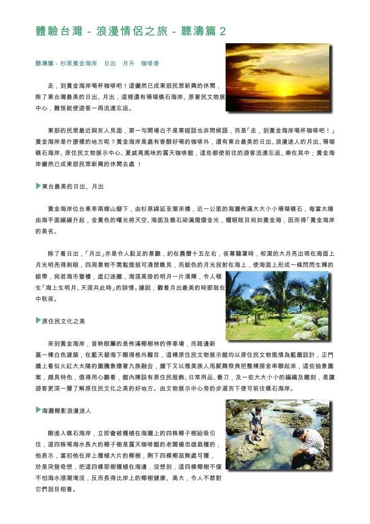 體驗台灣-浪漫情侶之旅-聽濤篇2  聽濤篇-杉原黃金海岸 日出 月升 咖啡香     走,到黃金海岸喝杯咖啡吧!這儼然已成東部民眾新興的休閒, 除了東台灣最美的日出、月出,這裡還有珊瑚礁石海岸、原著民文物展 中心,難怪能使遊客一再流連忘返。  ...