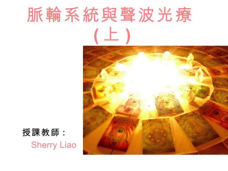 脈輪系統與聲波光療 ( 上 ) 授課教師 : Sherry Liao