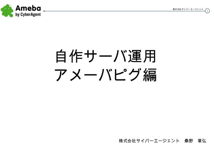 <ul><li>自作サーバ運用 </li></ul><ul><li>アメーバピグ編 </li></ul>株式会社サイバーエージェント 桑野 章弘