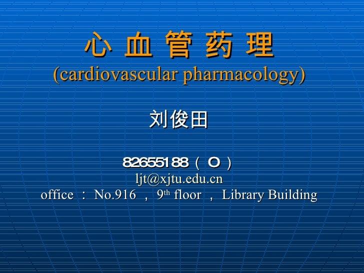 心 血 管 药 理 (cardiovascular pharmacology) 刘俊田 82655188 ( O ) [email_address] office : No.916 , 9 th  floor , Library Building