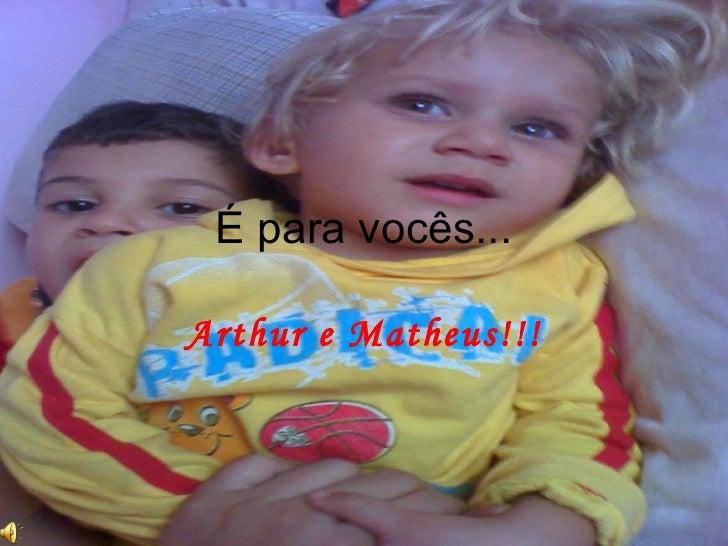 É para vocês... Arthur e Matheus!!!
