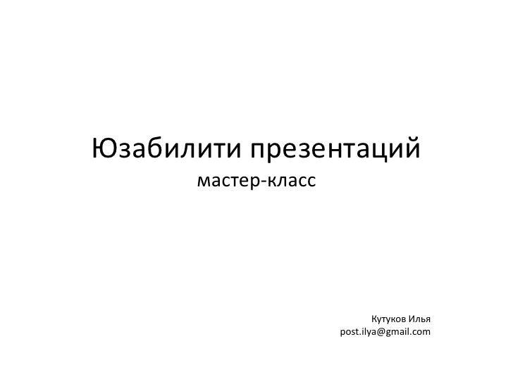 Юзабилити презентациймастер-класс<br />Кутуков Ильяpost.ilya@gmail.com<br />