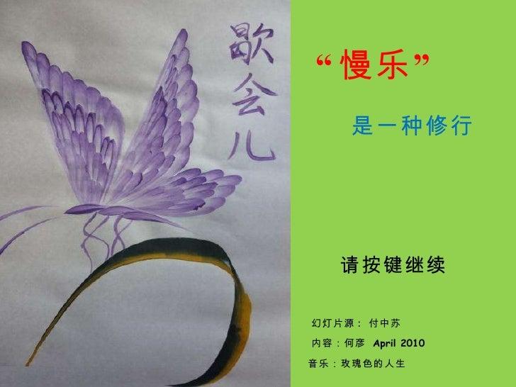 """"""" 慢乐"""" 是一种修行 幻灯片源 :  付中苏 内容:何彦  April 2010  请按键继续 音乐:玫瑰色的人生"""