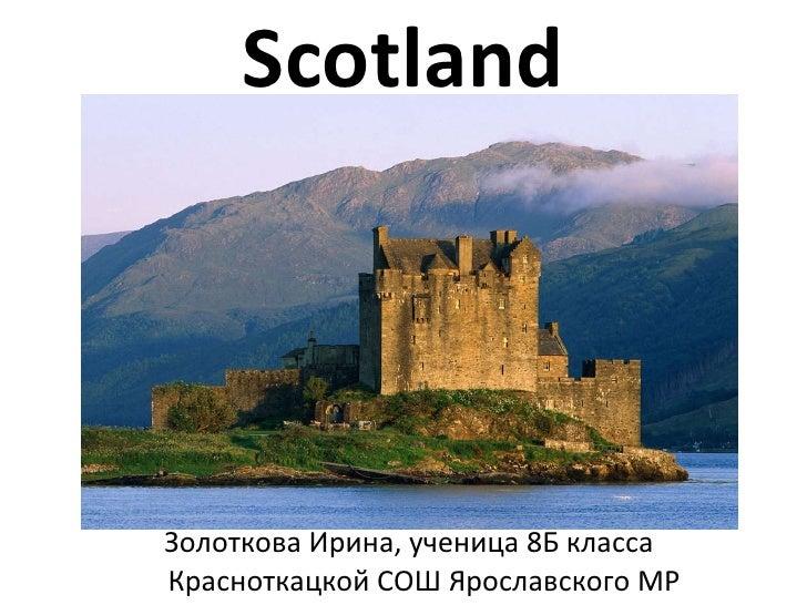 Scotland <ul><li>Золоткова Ирина, ученица 8Б класса Красноткацкой СОШ Ярославского МР </li></ul>