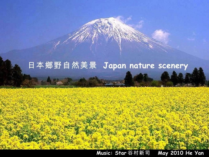 日本鄉野自然美景  Japan nature  scenery 日本鄉野自然美景  Japan nature  scenery Music: Star 谷村新司   May 2010 He Yan