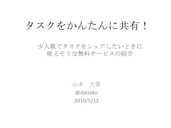 タスクをかんたんに共有!<br />少人数でタスクをシェアしたいときに<br />使えそうな無料サービスの紹介<br />山本 大策<br />@daisaku<br />2010/5/12<br />