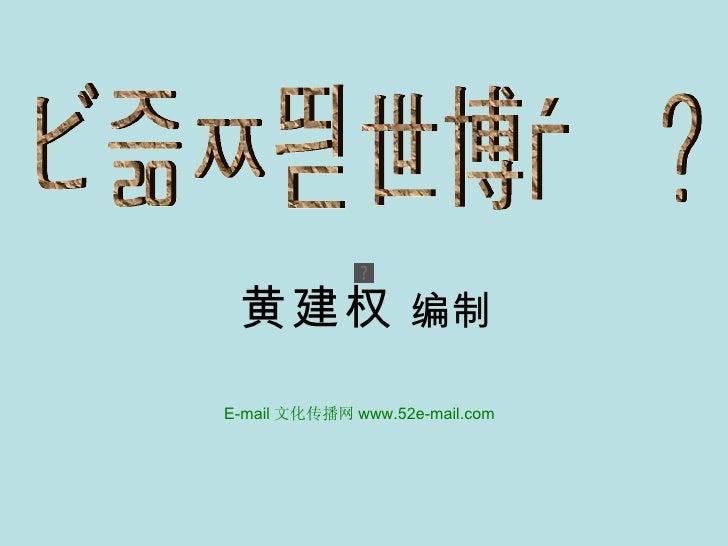 怎样参观世博会 ? 黄建权  编制 E-mail 文化传播网 www.52e-mail.com