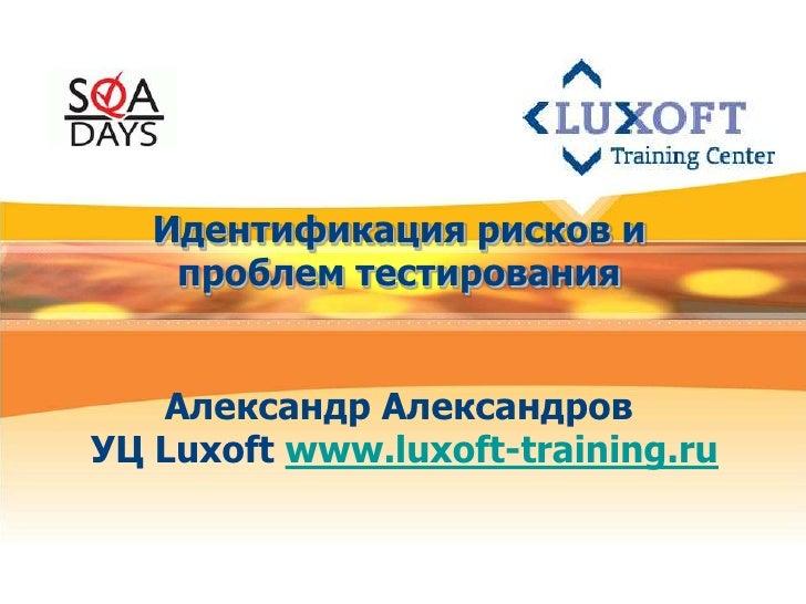 Идентификация рисков и     проблем тестирования      Александр Александров УЦ Luxoft www.luxoft-training.ru