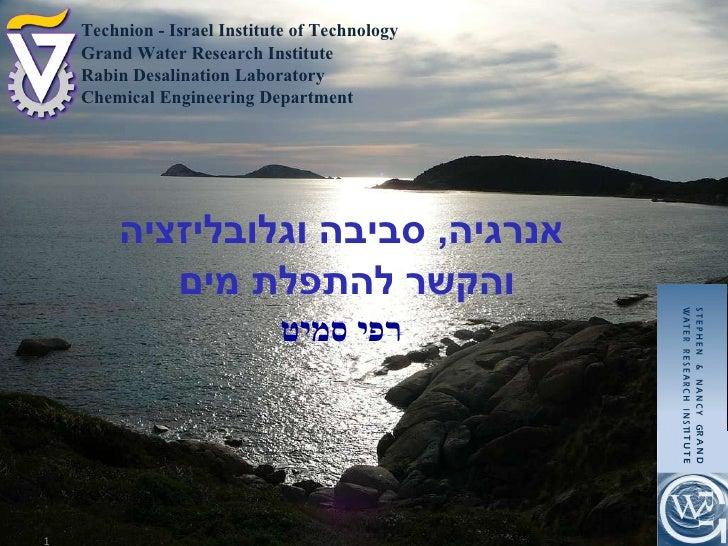 אנרגיה ,  סביבה וגלובליזציה והקשר להתפלת מים רפי סמיט Technion - Israel Institute of Technology Grand Water Research Insti...