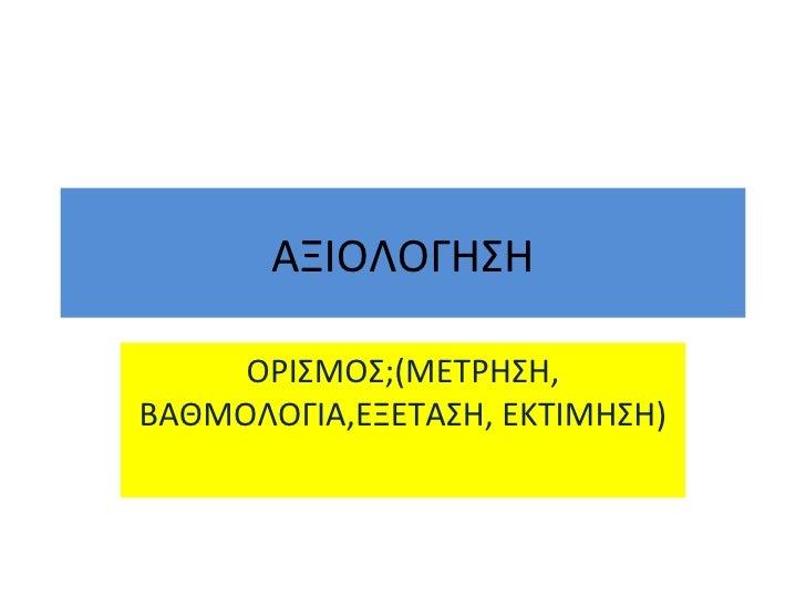 ΑΞΙΟΛΟΓΗΣΗ ΟΡΙΣΜΟΣ ; (ΜΕΤΡΗΣΗ, ΒΑΘΜΟΛΟΓΙΑ,ΕΞΕΤΑΣΗ, ΕΚΤΙΜΗΣΗ)