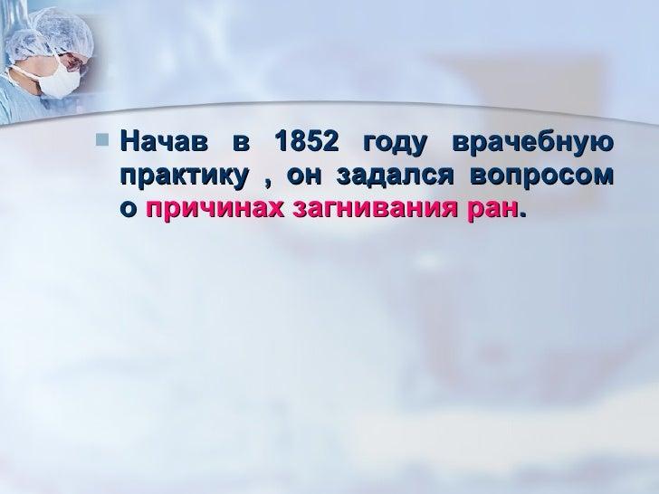 <ul><li>Начав в 1852 году врачебную практику , он задался вопросом о  причинах загнивания ран . </li></ul>