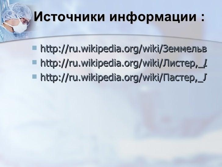 Источники информации : <ul><li>http://ru.wikipedia.org/wiki/Земмельвайс,_Игнац_Филипп </li></ul><ul><li>http://ru.wikipedi...