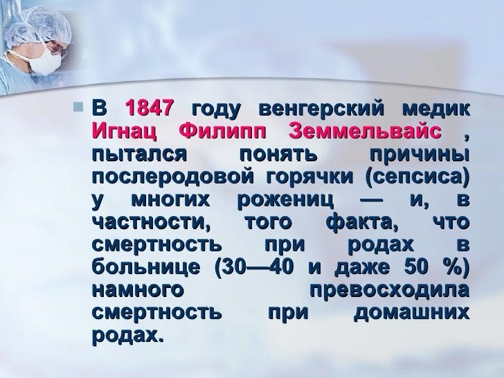 <ul><li>В  1847  году венгерский медик  Игнац Филипп Земмельвайс  , пытался понять причины послеродовой горячки (сепсиса) ...