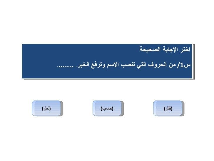( لعل ) ( حسب ) ( ظل )   اختر الإجابة الصحيحة س 1/  من الحروف التي تنصب الاسم وترفع الخبر .  ........ .