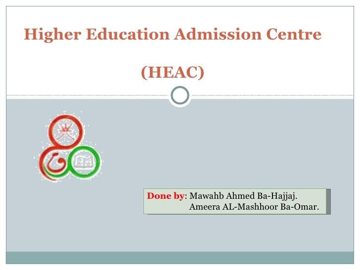 Higher Education Admission Centre  (HEAC) Done by : Mawahb Ahmed Ba-Hajjaj.   Ameera AL-Mashhoor Ba-Omar.