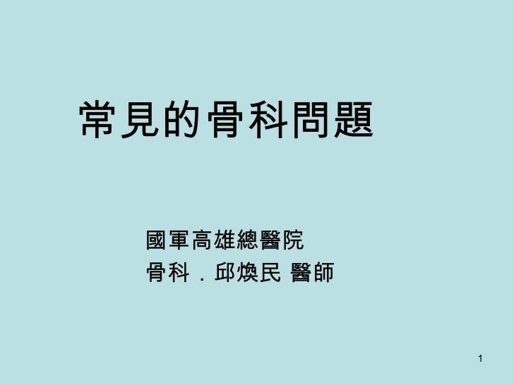 常見的骨科問題 國軍高雄總醫院 骨科.邱煥民 醫師