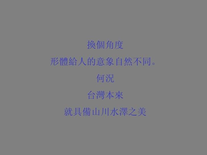 換個角度 形體給人的意象自然不同。 何況 台灣本來 就具備山川水澤之美