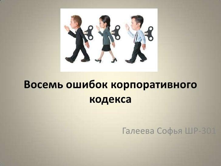 Восемь ошибок корпоративного кодекса<br />Галеева Софья ШР-301<br />