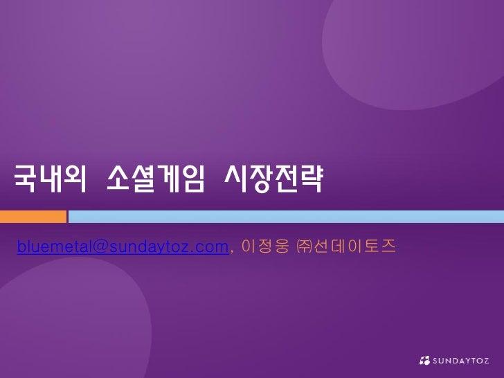 국내외 소셜게임 시장전략  bluemetal@sundaytoz.com, 이정웅 ㈜선데이토즈