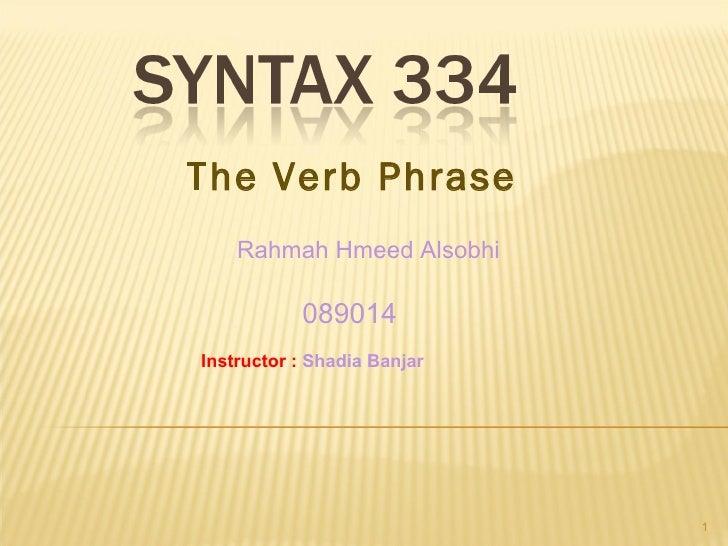 The Verb Phrase Rahmah Hmeed Alsobhi 089014   Instructor  :   Shadia Banjar