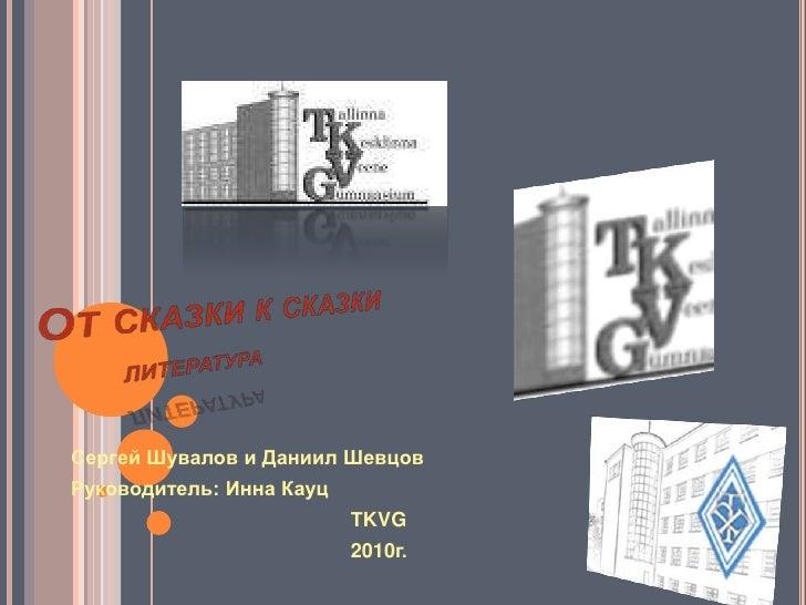 От сказки к сказкилитература<br />Сергей Шувалов и Даниил Шевцов<br />Руководитель: Инна Кауц<br />                    ...