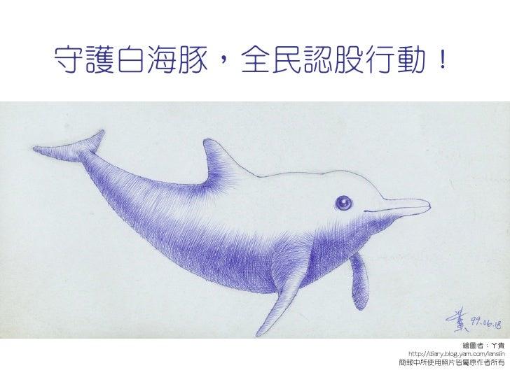 守護白海豚,全民認股行動!                                    繪圖者;ㄚ貴             http://diary.blog.yam.com/lanslin            簡報中所使用照片皆...