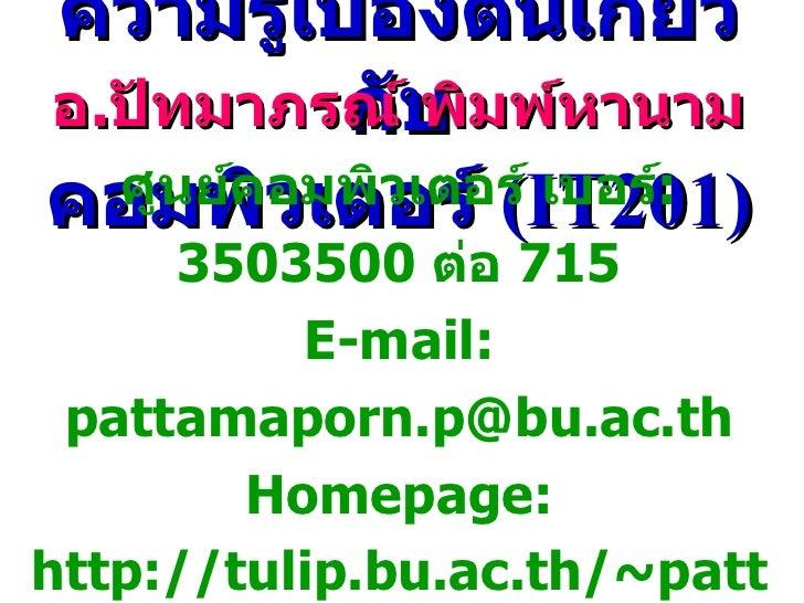 ความรู้เบื้องต้นเกี่ยวกับ คอมพิวเตอร์   (IT201) อ . ปัทมาภรณ์ พิมพ์หานาม ศูนย์คอมพิวเตอร์   เบอร์ :  3503500  ต่อ  715 E-m...
