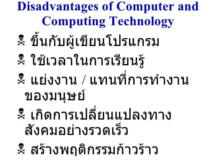 Disadvantages of Computer and Computing Technology <ul><li>ขึ้นกับผู้เขียนโปรแกรม </li></ul><ul><li>ใช้เวลาในการเรียนรู้ <...