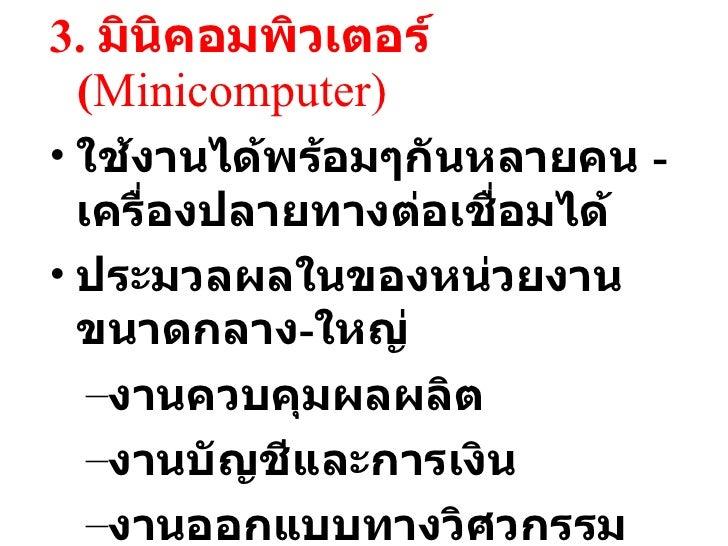 <ul><li>3.  มินิคอมพิวเตอร์  ( Mini computer) </li></ul><ul><li>ใช้งานได้พร้อมๆกันหลายคน  - เครื่องปลายทางต่อเชื่อมได้ </l...