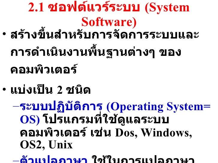 2.1  ซอฟต์แวร์ระบบ  (System Software) <ul><li>สร้างขึ้นสำหรับการจัดการระบบและการดำเนินงานพื้นฐานต่างๆ ของคอมพิวเตอร์ </li>...
