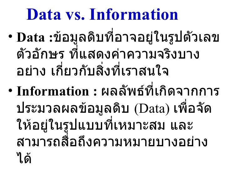 Data vs. Information <ul><li>Data : ข้อมูลดิบที่อาจอยู่ในรูปตัวเลข ตัวอักษร ที่แสดงค่าความจริงบางอย่าง เกี่ยวกับสิ่งที่เรา...