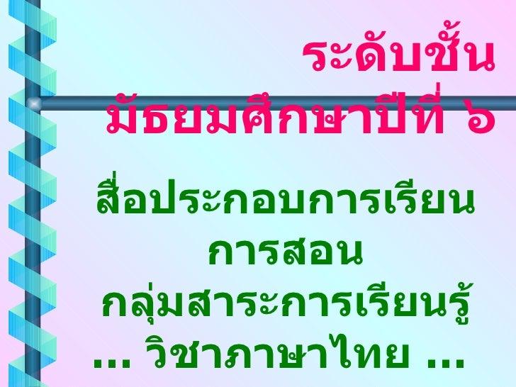 สื่อประกอบการเรียนการสอน กลุ่มสาระการเรียนรู้ … วิชาภาษาไทย …  ระดับชั้นมัธยมศึกษาปีที่ ๖