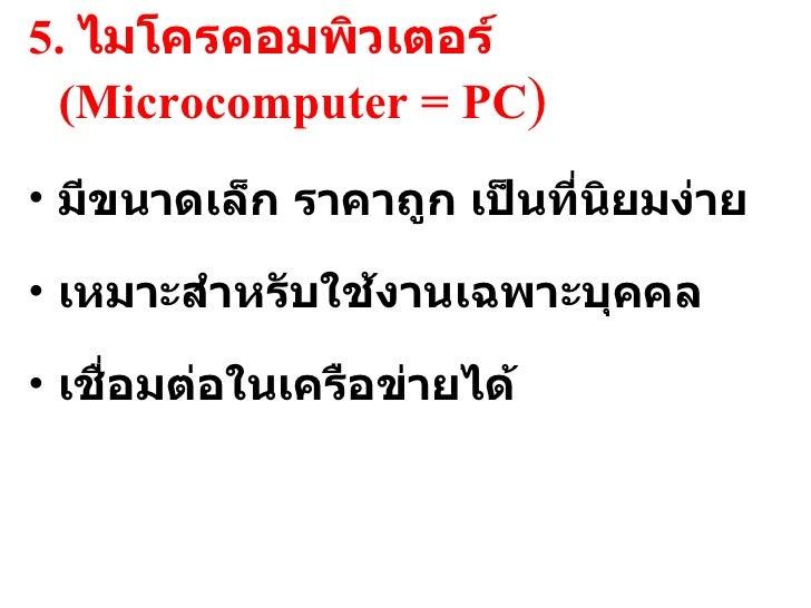 <ul><li>5.  ไมโครคอมพิวเตอร์  (Microcomputer = PC ) </li></ul><ul><li>มีขนาดเล็ก ราคาถูก เป็นที่นิยมง่าย </li></ul><ul><li...