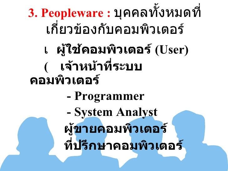 3.  Peopleware :  บุคคลทั้งหมดที่เกี่ยวข้องกับคอมพิวเตอร์ <ul><li> ผู้ใช้คอมพิวเตอร์  (User) </li></ul><ul><li>   เจ้าหน...