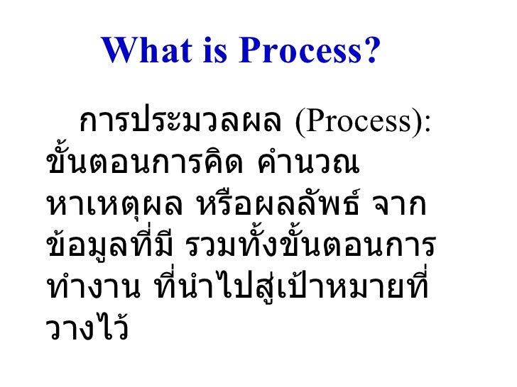 What is Process? <ul><li>การประมวลผล  (Process):  ขั้นตอนการคิด คำนวณหาเหตุผล หรือผลลัพธ์ จากข้อมูลที่มี รวมทั้งขั้นตอนการ...