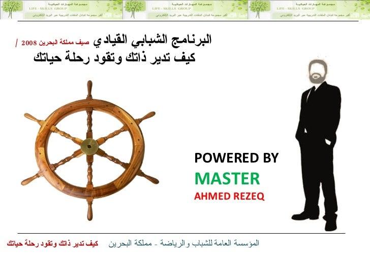 POWERED BY MASTER AHMED REZEQ البرنامج الشبابي القيادي  صيف مملكة البحرين  2008  / كيف تدير ذاتك وتقود رحلة حياتك