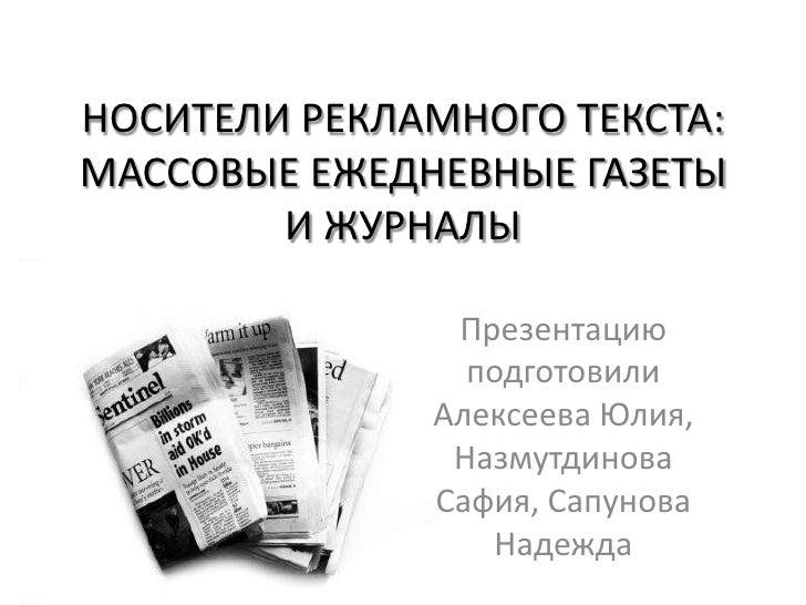 НОСИТЕЛИ РЕКЛАМНОГО ТЕКСТА: МАССОВЫЕ ЕЖЕДНЕВНЫЕ ГАЗЕТЫ И ЖУРНАЛЫ<br />Презентацию подготовили Алексеева Юлия, Назмутдинова...