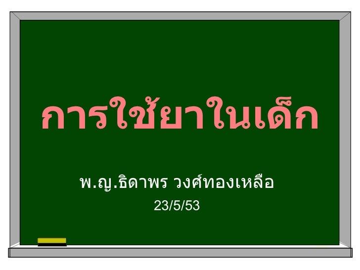 การใช้ยาในเด็ก พ . ญ . ธิดาพร วงศ์ทองเหลือ 23/5/53