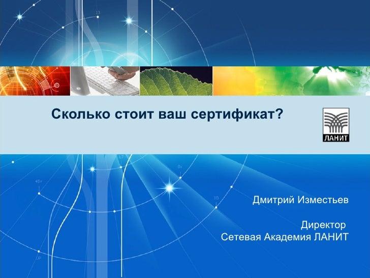 Сколько стоит ваш сертификат? Дмитрий Изместьев Директор  Сетевая Академия ЛАНИТ