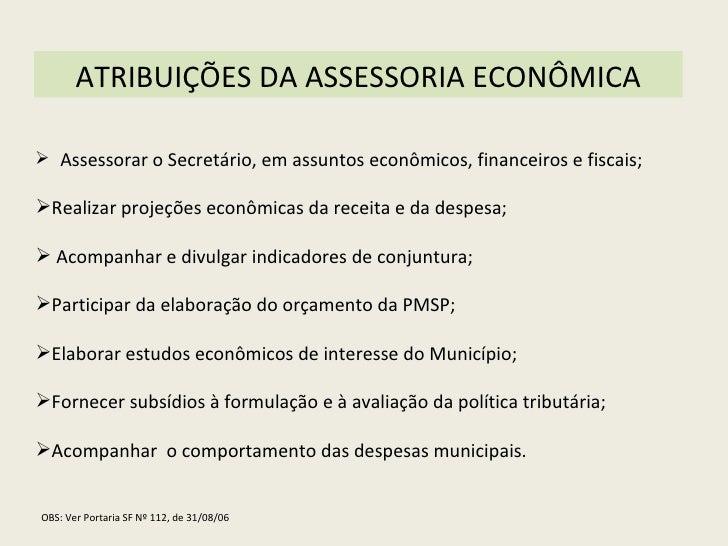 ATRIBUIÇÕES DA ASSESSORIA ECONÔMICA <ul><li>Assessorar o Secretário, em assuntos econômicos, financeiros e fiscais; </li><...