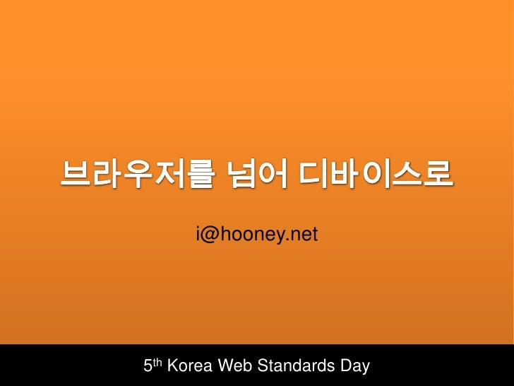 브라우저를 넘어 디바이스로<br />i@hooney.net<br />5th Korea Web Standards Day<br />