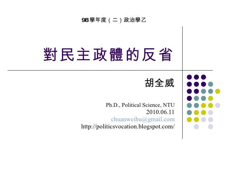 對民主政體的反省 胡全威 Ph.D., Political Science, NTU 2010.06.11 [email_address] http://politicsvocation.blogspot.com/ 98 學年度(二)政治學乙