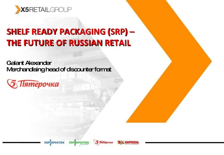 SHELF READY PACKAGING (SRP)   –  THE FUTURE OF RUSSIAN RETAIL Galant Alexander Merchandising head of discounter format