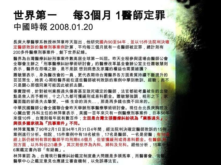世界第一每3個月 1醫師定罪中國時報 2008.01.20 <br />長庚大學醫學系教授林萍章昨天指出,他研究國內90至94年,並以15件法院判決確定醫師敗訴的醫療刑事案例計算,平均每三個月就有一名醫師被定罪,總計則有200多件醫療刑事案件,...