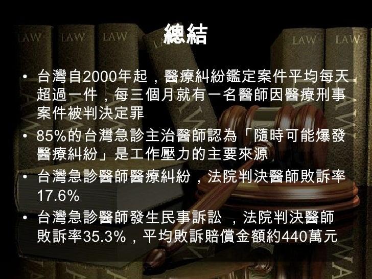 總結<br />台灣自2000年起,醫療糾紛鑑定案件平均每天超過一件,每三個月就有一名醫師因醫療刑事案件被判決定罪<br />85%的台灣急診主治醫師認為「隨時可能爆發醫療糾紛」是工作壓力的主要來源<br />台灣急診醫師醫療糾紛,法院判決醫師...
