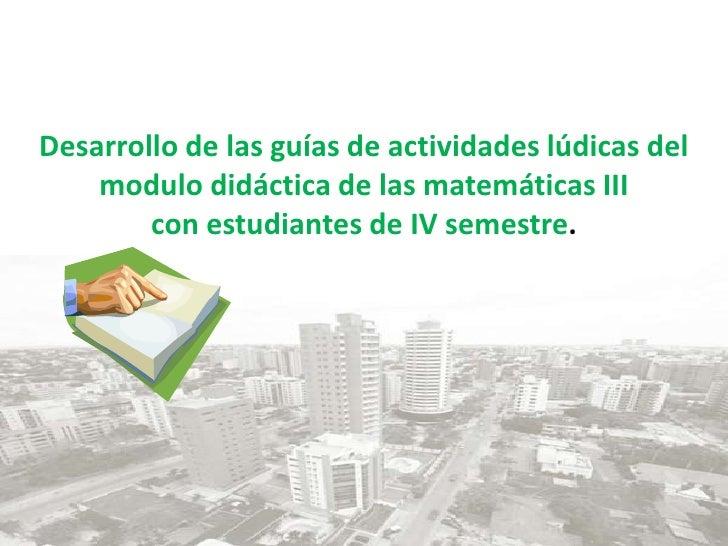 Desarrollo de las guías de actividades lúdicas del modulo didáctica de las matemáticas IIIcon estudiantes de IV semestre.<...