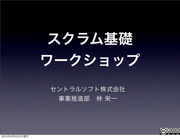 スクラム基礎                ワークショップ                セントラルソフト株式会社                 事業推進部林 栄一2010年6月22日火曜日