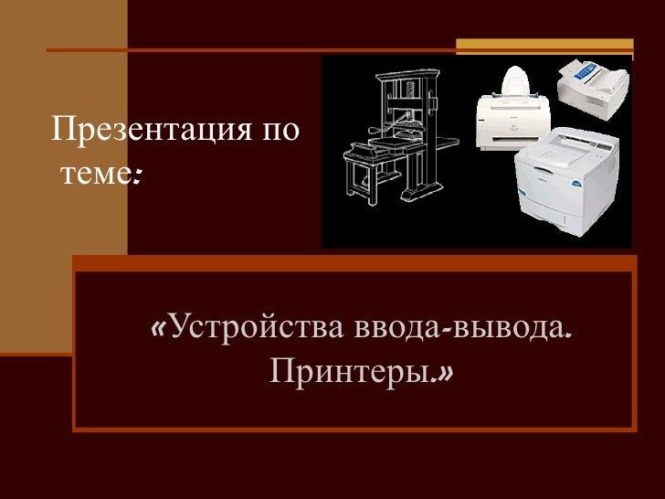Презентация по  теме: «Устройства ввода-вывода. Принтеры.»